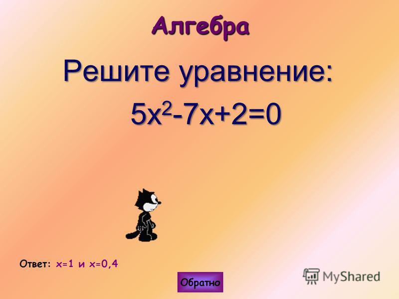 Алгебра Решите уравнение: 5 х 2 -7 х+2=0 5 х 2 -7 х+2=0 Ответ: x=1 и x=0,4 Обратно