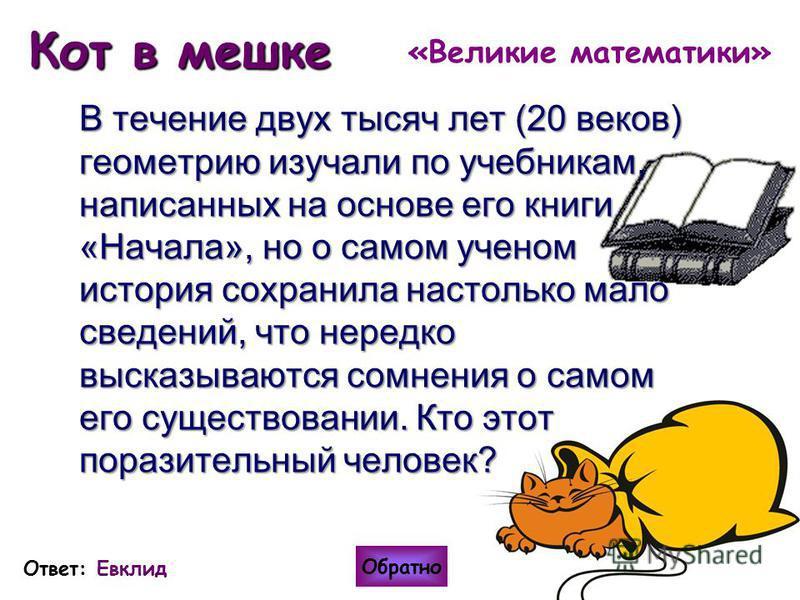 Кот в мешке В течение двух тысяч лет (20 веков) геометрию изучали по учебникам, написанных на основе его книги «Начала», но о самом ученом история сохранила настолько мало сведений, что нередко высказываются сомнения о самом его существовании. Кто эт