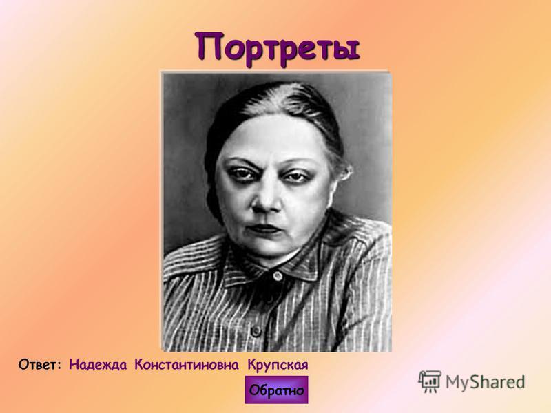 Портреты Ответ: Надежда Константиновна Крупская Обратно