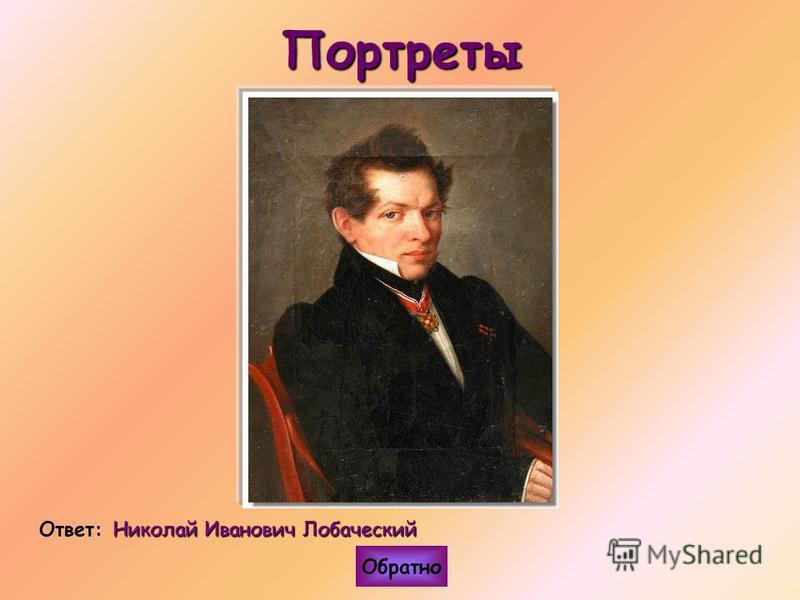 Портреты Николай Иванович Лобаческий Ответ: Николай Иванович Лобаческий