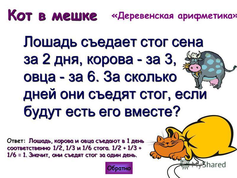 Кот в мешке Лошадь съедает стог сена за 2 дня, корова - за 3, овца - за 6. За сколько дней они съедят стог, если будут есть его вместе? Обратно Лошадь, корова и овца съедают в 1 день соответственно 1/2, 1/3 и 1/6 стога. 1/2 + 1/3 + 1/6 = 1. Значит, о