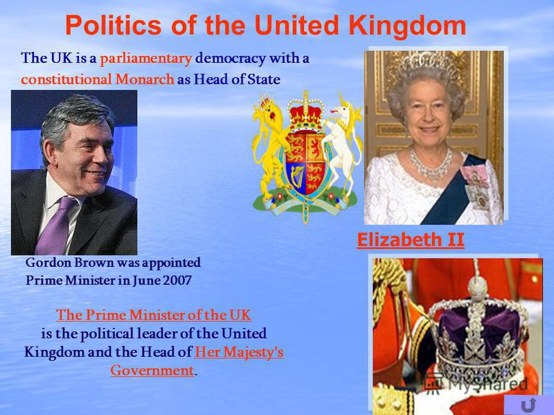 Politics of the United Kingdom The UK is a parliamentary democracy with a constitutional Monarch as Head of State Elizabeth II The Prime Minister of the UK is the political leader of the United Kingdom and the Head of Her Majesty's Government.Her Maj