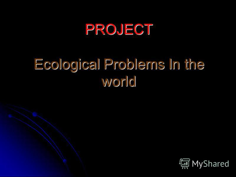 PROJECT Ecological Problems In the world