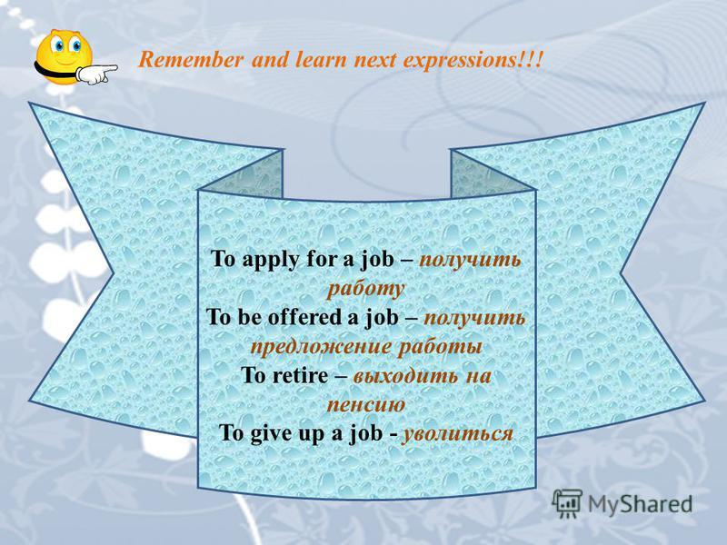 Remember and learn next expressions!!! To apply for a job – получить работу To be offered a job – получить предложение работы To retire – выходить на пенсию To give up a job - уволиться