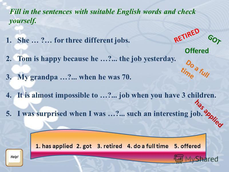 Fill in the sentences with suitable English words and check yourself. 1. She … ?… for three different jobs. 2. Tom is happy because he …?... the job yesterday. 3. My grandpa …?... when he was 70. 4. It is almost impossible to …?... job when you have