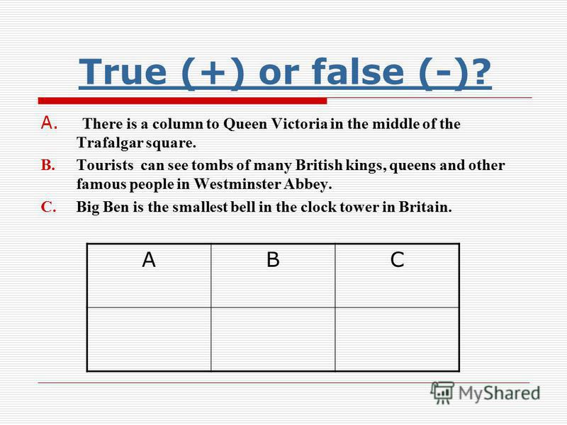 True (+) or false (-)? True (+) or false (-)? A. There is a column to Queen Victoria in the middle of the Trafalgar square. B.Tourists can see tombs of many British kings, queens and other famous people in Westminster Abbey. C.Big Ben is the smallest