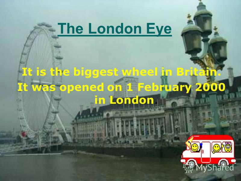 The London Eye It is the biggest wheel in Britain. It was opened on 1 February 2000 in London.