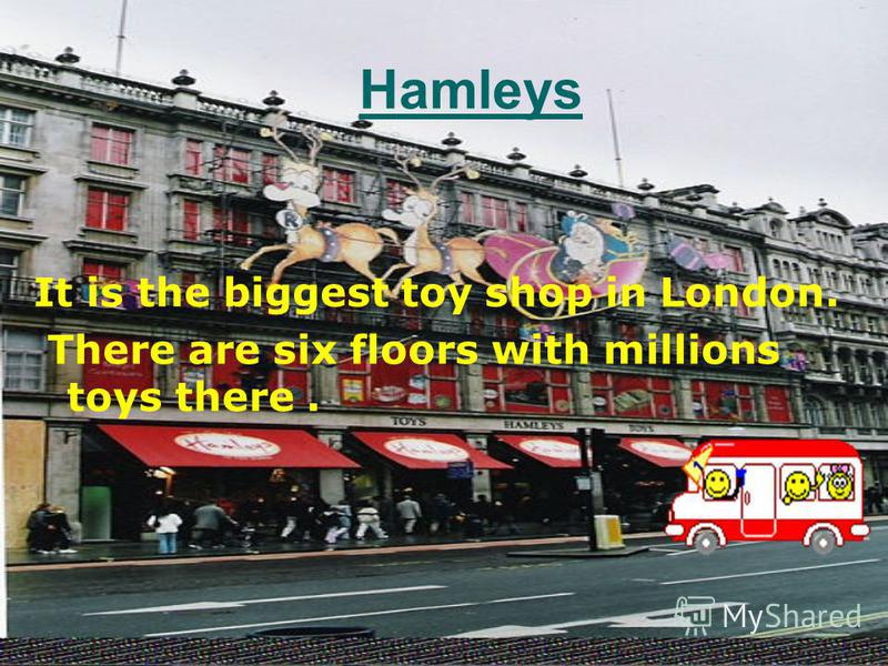 It is the biggest toy shop in London. There are six floors with millions toys there. Hamleys