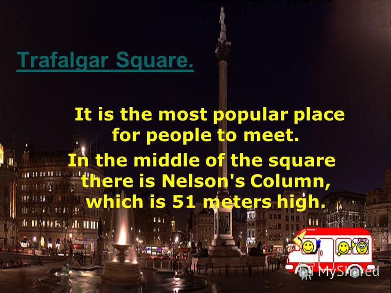 Trafalgar Square. It is the most popular place for people to meet. In the middle of the square there is Nelson's Column, which is 51 meters high.
