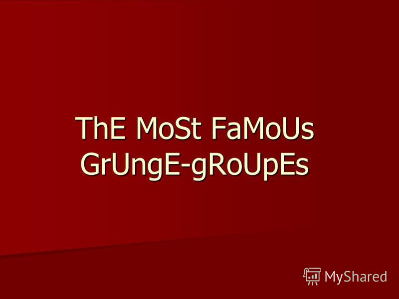 ThE MoSt FaMoUs GrUngE-gRoUpEs