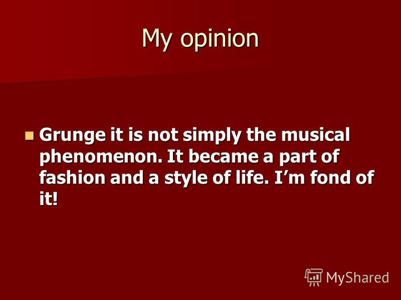 My opinion Grunge it is not simply the musical phenomenon. It became a part of fashion and a style of life. Im fond of it! Grunge it is not simply the musical phenomenon. It became a part of fashion and a style of life. Im fond of it!