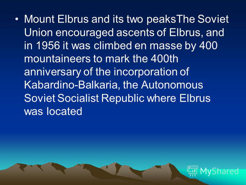 Mount Elbrus and its two peaksThe Soviet Union encouraged ascents of Elbrus, and in 1956 it was climbed en masse by 400 mountaineers to mark the 400th anniversary of the incorporation of Kabardino-Balkaria, the Autonomous Soviet Socialist Republic wh