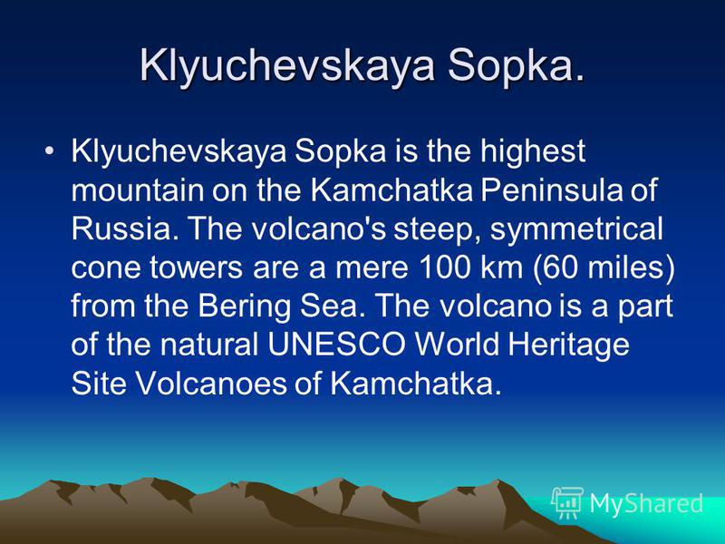 Klyuchevskaya Sopka. Klyuchevskaya Sopka is the highest mountain on the Kamchatka Peninsula of Russia. The volcano's steep, symmetrical cone towers are a mere 100 km (60 miles) from the Bering Sea. The volcano is a part of the natural UNESCO World He