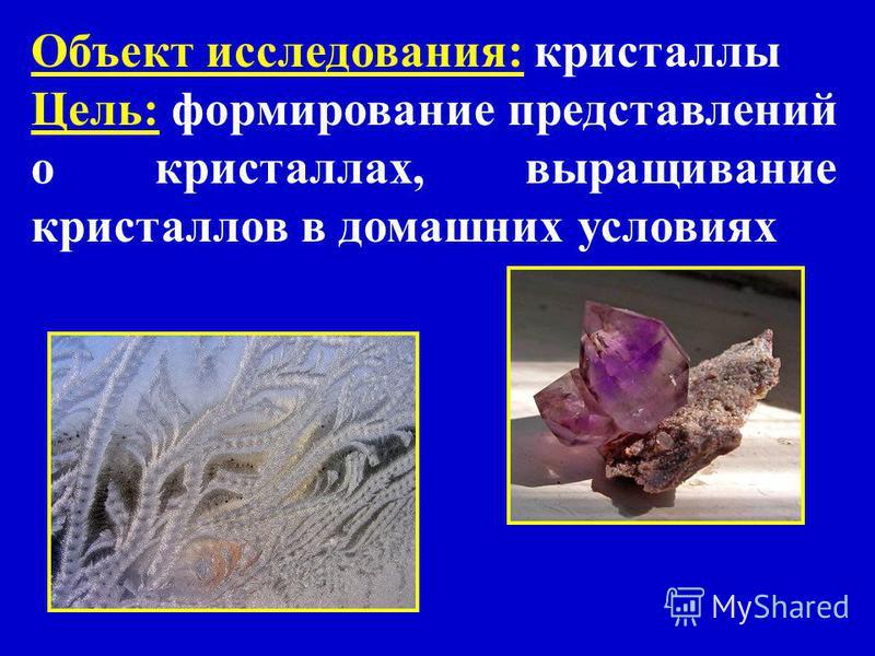 Объект исследования: кристаллы Цель: формирование представлений о кристаллах, выращивание кристаллов в домашних условиях