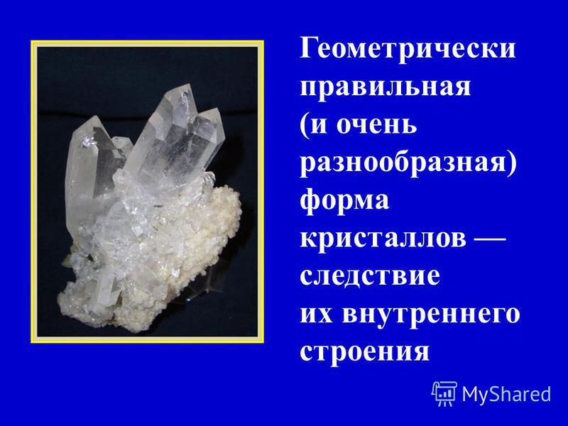 Геометрически правильная (и очень разнообразная) форма кристаллов следствие их внутреннего строения
