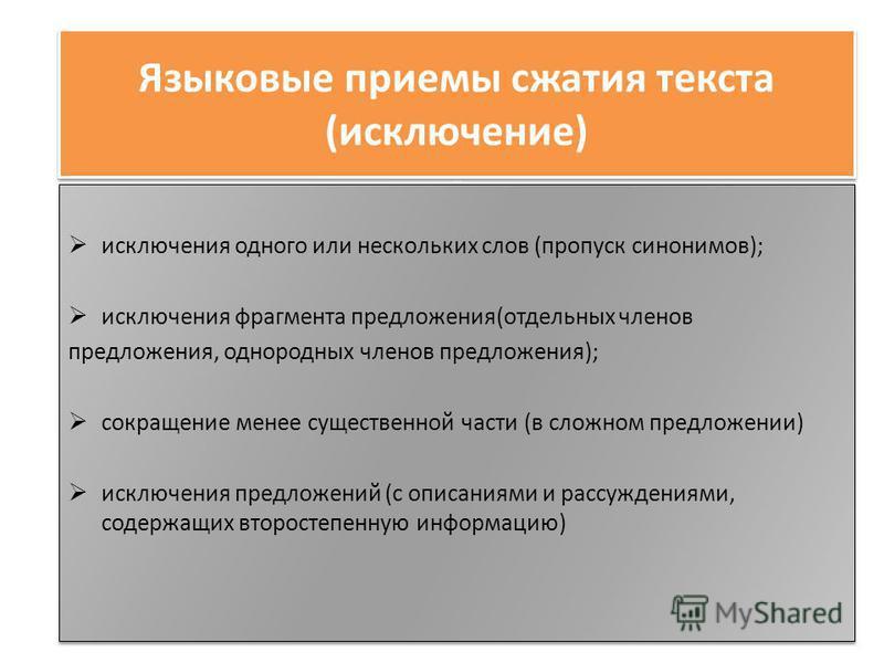 Языковые приемы сжатия текста (исключение) - исключения одного или нескольких слов (пропуск синонимов); исключения фрагмента предложения(отдельных членов предложения, однородных членов предложения); сокращение менее существенной части (в сложном пред