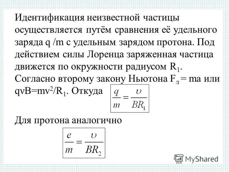 Идентификация неизвестной частицы осуществляется путём сравнения её удельного заряда q /m с удельным зарядом протона. Под действием силы Лоренца заряженная частица движется по окружности радиусом R 1. Согласно второму закону Ньютона F л = ma или qνB=