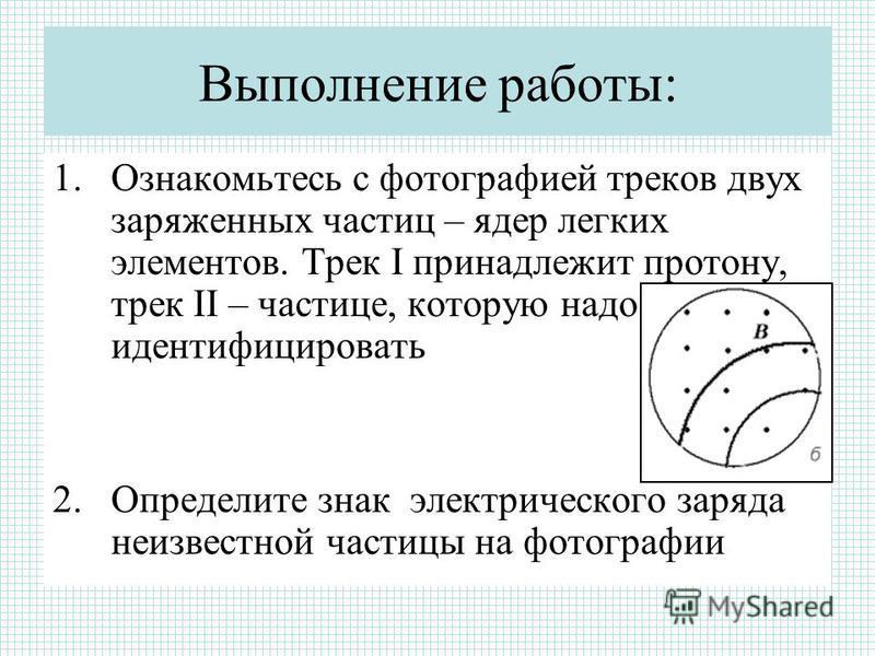 Выполнение работы: 1. Ознакомьтесь с фотографией треков двух заряженных частиц – ядер легких элементов. Трек I принадлежит протону, трек II – частице, которую надо идентифицировать 2. Определите знак электрического заряда неизвестной частицы на фотог