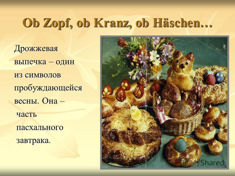 Ob Zopf, ob Kranz, ob Häschen… Дрожжевая выпечка – один из символов пробуждающейся весны. Она – часть часть пасхального пасхального завтрака. завтрака.