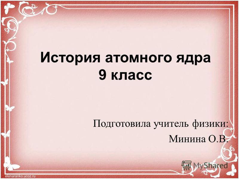 История атомного ядра 9 класс Подготовила учитель физики: Минина О.В.