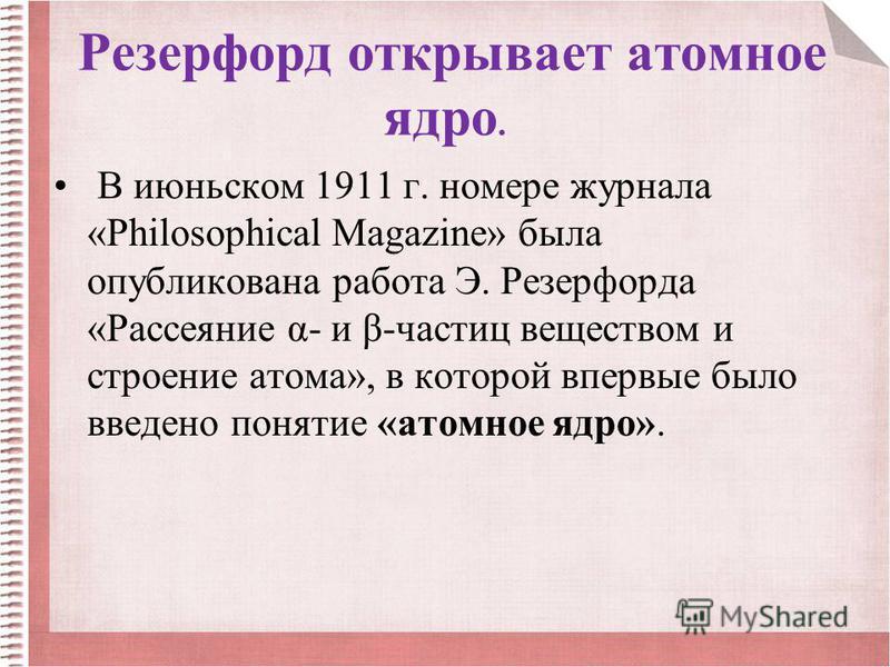 Резерфорд открывает атомное ядро. В июньском 1911 г. номере журнала «Philosophical Magazine» была опубликована работа Э. Резерфорда «Рассеяние α- и β-частиц веществом и строение атома», в которой впервые было введено понятие «атомное ядро».