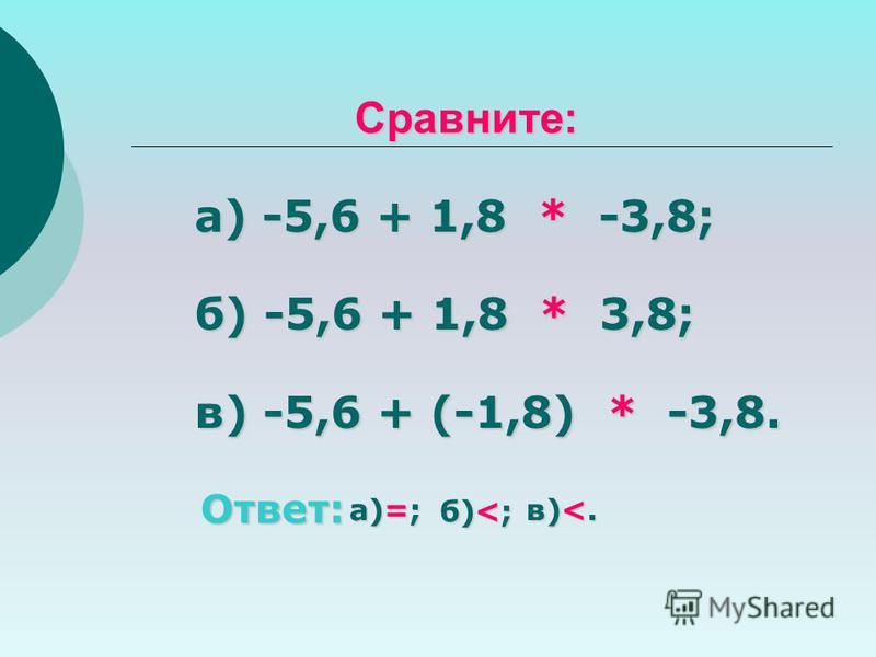 Сравните: а) -5,6 + 1,8 * -3,8; б) -5,6 + 1,8 * 3,8; в) -5,6 + (-1,8) * -3,8. Ответ: а)=; б)<; в)<.