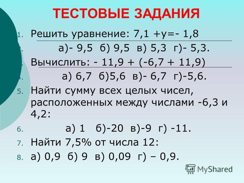 ТЕСТОВЫЕ ЗАДАНИЯ 1. Решить уравнение: 7,1 +у=- 1,8 2. а)- 9,5 б) 9,5 в) 5,3 г)- 5,3. 3. Вычислить: - 11,9 + (-6,7 + 11,9) 4. а) 6,7 б)5,6 в)- 6,7 г)-5,6. 5. Найти сумму всех целых чисел, расположенних между числами -6,3 и 4,2: 6. а) 1 б)-20 в)-9 г) -
