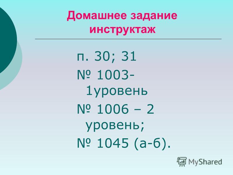 Домашнее задание инструктаж п. 30; 31 1003- 1 уровень 1006 – 2 уровень; 1045 (а-б).