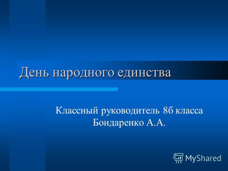 День народного единства Классный руководитель 8 б класса Бондаренко А.А.