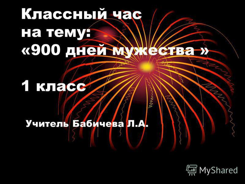 Классный час на тему: «900 дней мужества » 1 класс Учитель Бабичева Л.А.