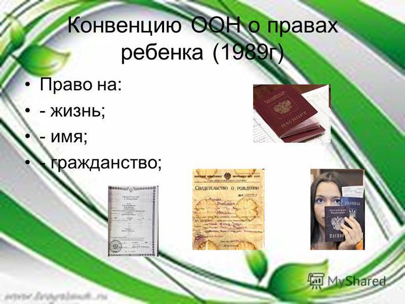 Конвенцию ООН о правах ребенка (1989 г) Право на: - жизнь; - имя; - гражданство;