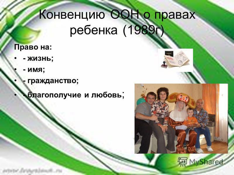Конвенцию ООН о правах ребенка (1989 г) Право на: - жизнь; - имя; - гражданство; - благополучие и любовь ;