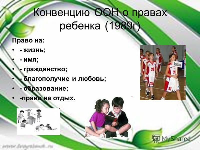 Конвенцию ООН о правах ребенка (1989 г) Право на: - жизнь; - имя; - гражданство; - благополучие и любовь; - образование; -право на отдых.