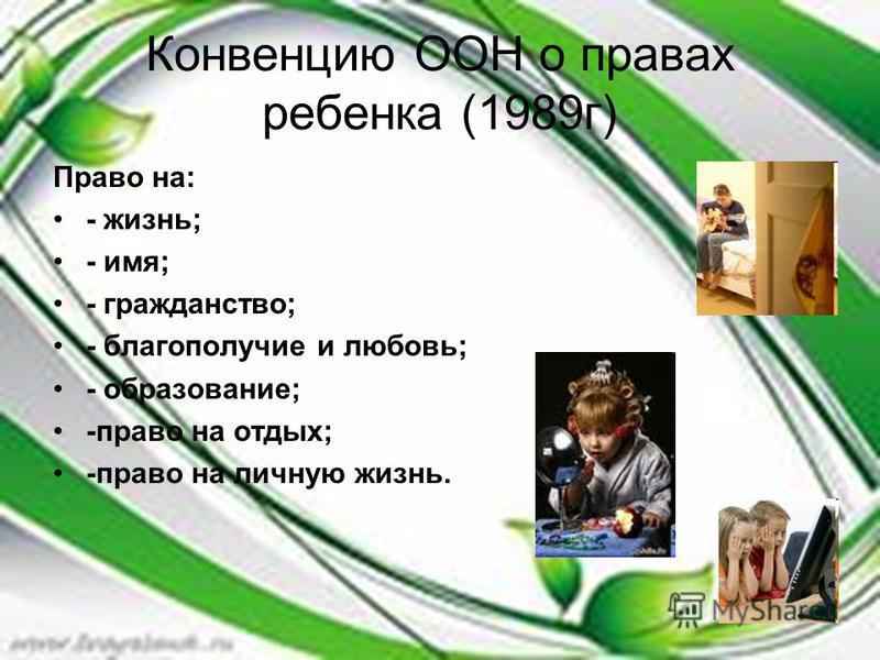 Конвенцию ООН о правах ребенка (1989 г) Право на: - жизнь; - имя; - гражданство; - благополучие и любовь; - образование; -право на отдых; -право на личную жизнь.