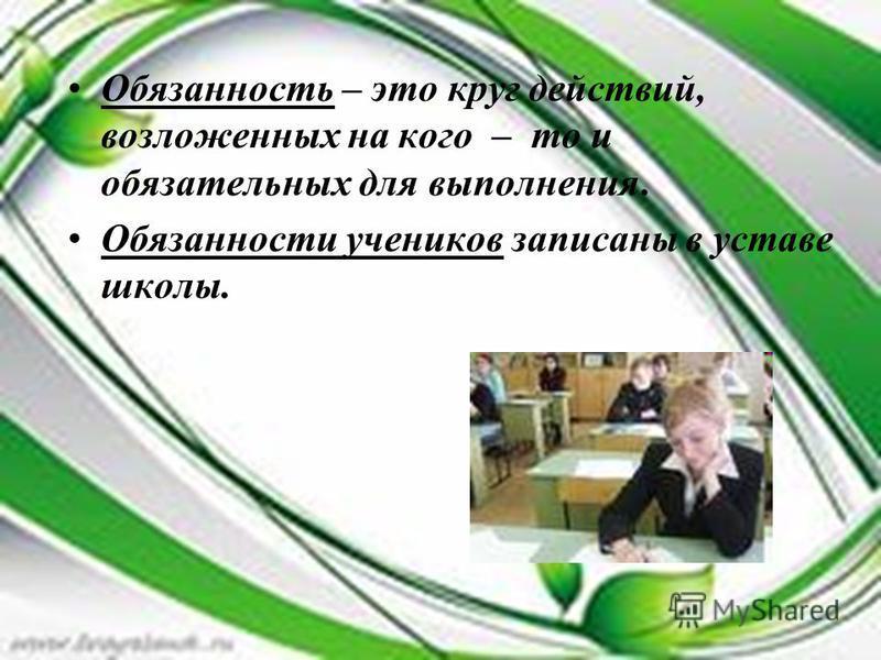 Обязанность – это круг действий, возложенных на кого – то и обязательных для выполнения. Обязанности учеников записаны в уставе школы.