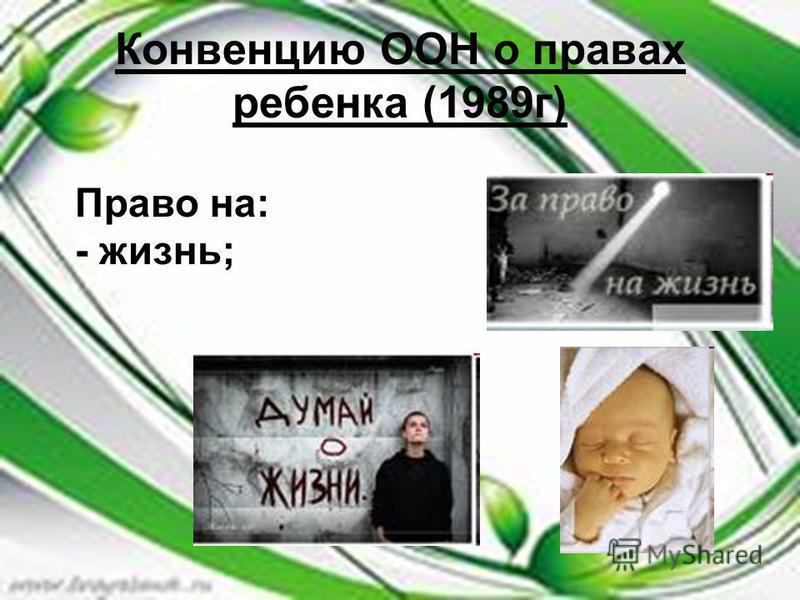 Конвенцию ООН о правах ребенка (1989 г) Право на: - жизнь;