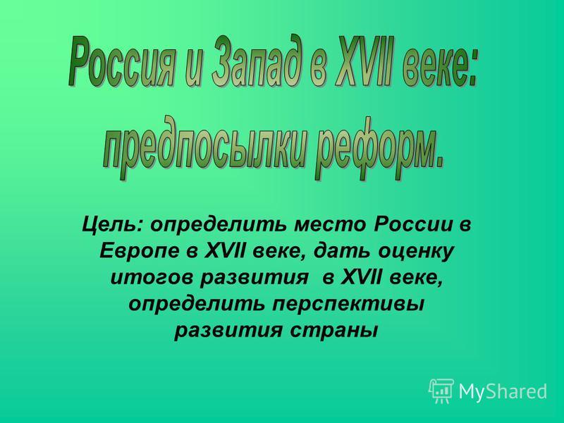 Цель: определить место России в Европе в XVII веке, дать оценку итогов развития в XVII веке, определить перспективы развития страны