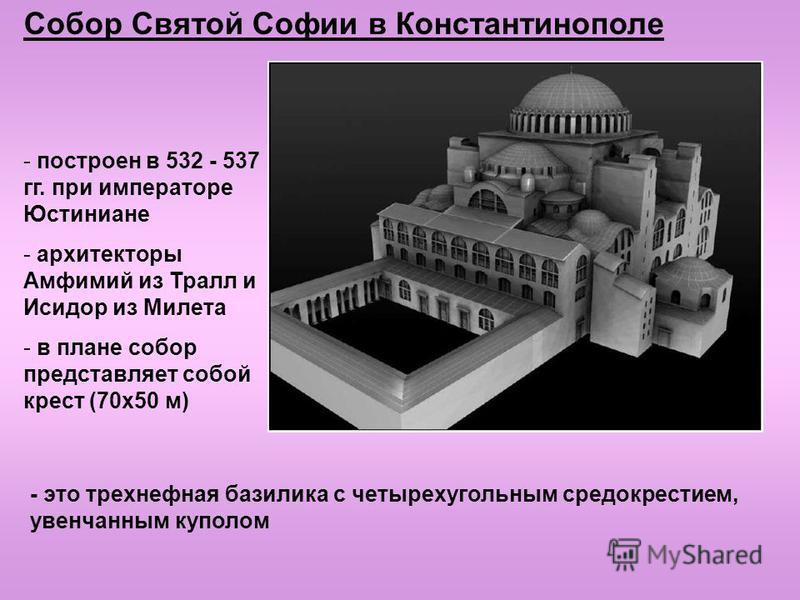 Собор Святой Софии в Константинополе - построен в 532 - 537 гг. при императоре Юстиниане - архитекторы Амфимий из Тралл и Исидор из Милета - в плане собор представляет собой крест (70 х 50 м) - это трехнефная базилика с четырехугольным средокрестием,