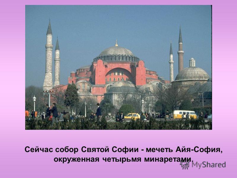 Сейчас собор Святой Софии - мечеть Айя-София, окруженная четырьмя минаретами.