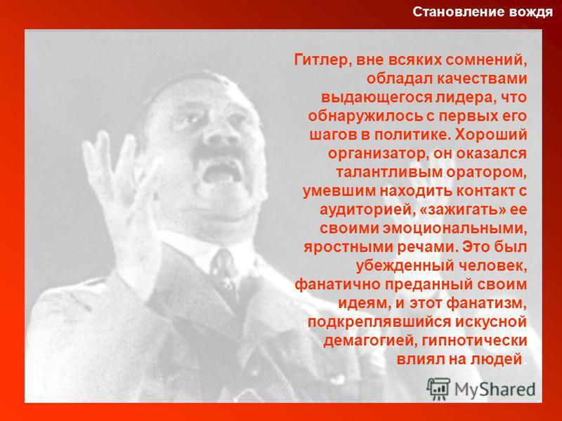 Становление вождя Гитлер, вне всяких сомнений, обладал качествами выдающегося лидера, что обнаружилось с первых его шагов в политике. Хороший организатор, он оказался талантливым оратором, умевшим находить контакт с аудиторией, «зажигать» ее своими э