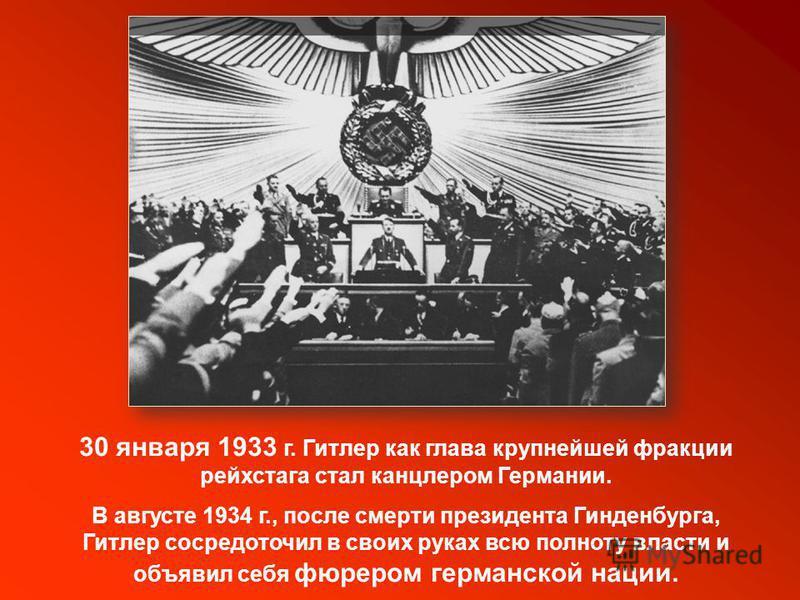 30 января 1933 г. Гитлер как глава крупнейшей фракции рейхстага стал канцлером Германии. В августе 1934 г., после смерти президента Гинденбурга, Гитлер сосредоточил в своих руках всю полноту власти и объявил себя фюрером германской нации.