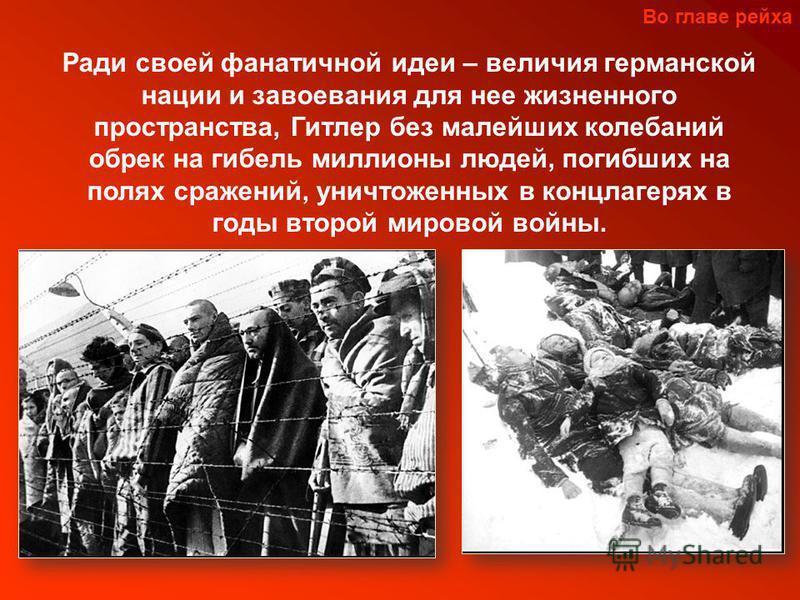 Во главе рейха Ради своей фанатичной идеи – величия германской нации и завоевания для нее жизненного пространства, Гитлер без малейших колебаний обрек на гибель миллионы людей, погибших на полях сражений, уничтоженных в концлагерях в годы второй миро