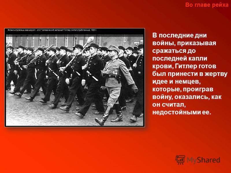 В последние дни войны, приказывая сражаться до последней капли крови, Гитлер готов был принести в жертву идее и немцев, которые, проиграв войну, оказались, как он считал, недостойными ее. Во главе рейха
