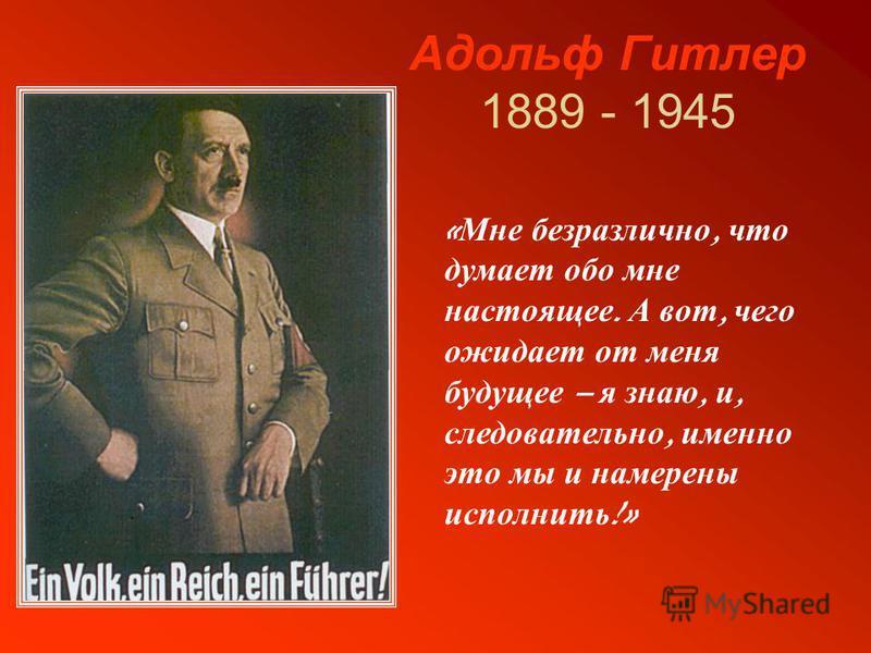 Адольф Гитлер 1889 - 1945 « Мне безразлично, что думает обо мне настоящее. А вот, чего ожидает от меня будущее – я знаю, и, следовательно, именно это мы и намерены исполнить !»