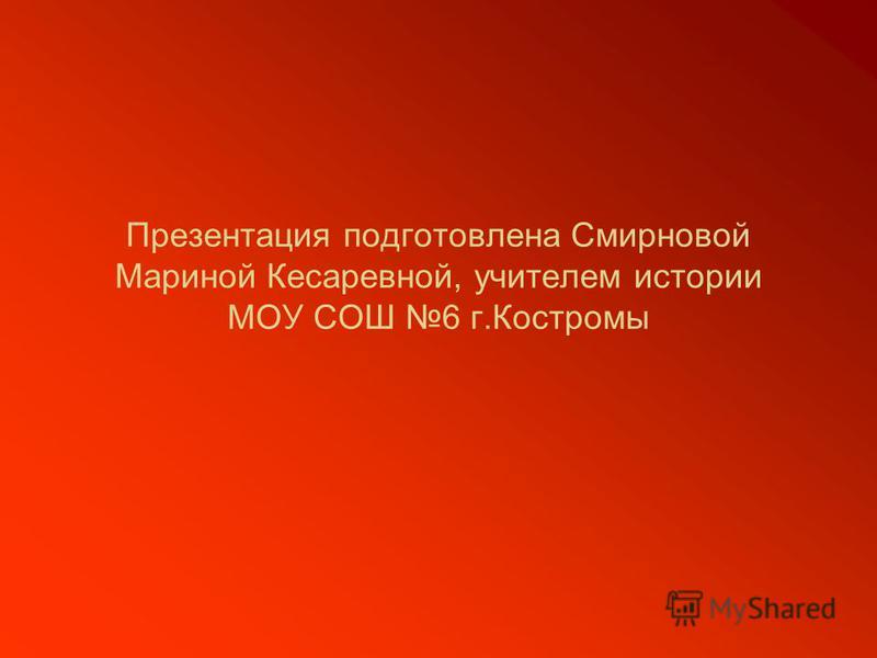 Презентация подготовлена Смирновой Мариной Кесаревной, учителем истории МОУ СОШ 6 г.Костромы