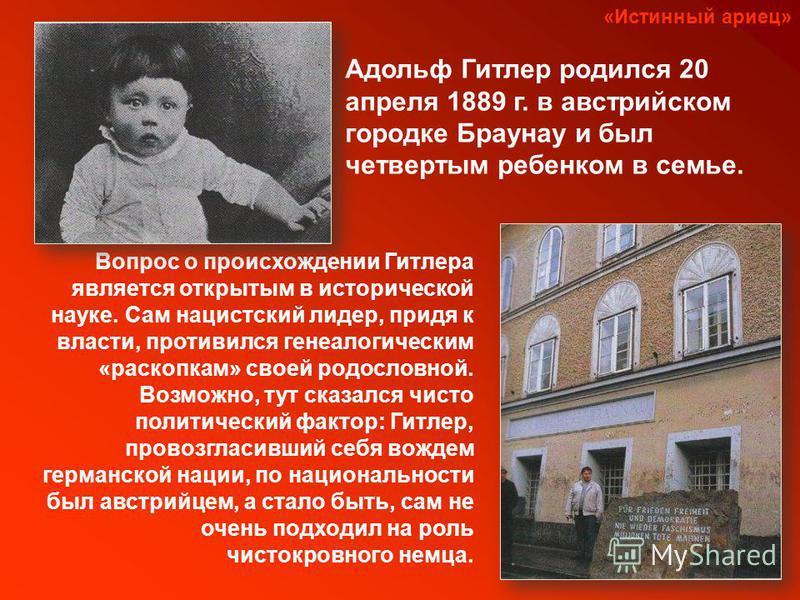 «Истинный ариец» Адольф Гитлер родился 20 апреля 1889 г. в австрийском городке Браунау и был четвертым ребенком в семье. Вопрос о происхождении Гитлера является открытым в исторической науке. Сам нацистский лидер, придя к власти, противился генеалоги