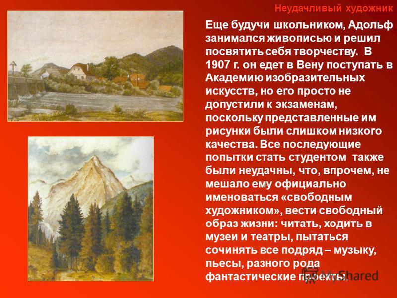 Неудачливый художник Еще будучи школьником, Адольф занимался живописью и решил посвятить себя творчеству. В 1907 г. он едет в Вену поступать в Академию изобразительных искусств, но его просто не допустили к экзаменам, поскольку представленные им рису