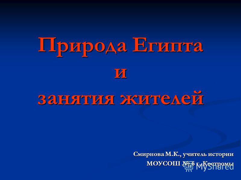 Природа Египта и занятия жителей Смирнова М.К., учитель истории МОУСОШ 6 г. Костромы