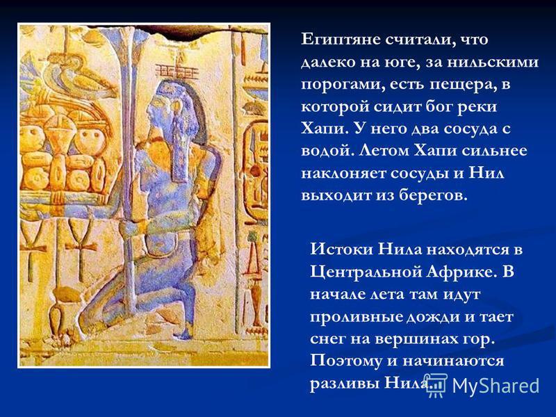 Египтяне считали, что далеко на юге, за нильскими порогами, есть пещера, в которой сидит бог реки Хапи. У него два сосуда с водой. Летом Хапи сильнее наклоняет сосуды и Нил выходит из берегов. Истоки Нила находятся в Центральной Африке. В начале лета