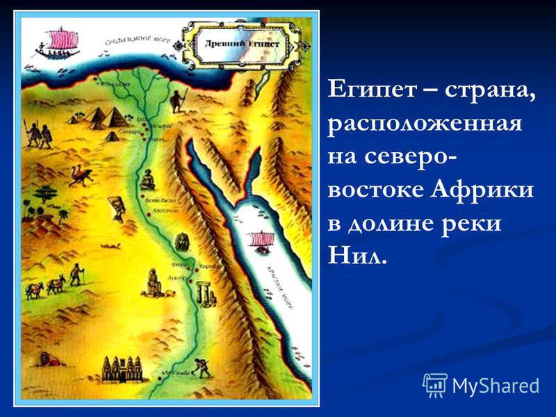 Египет – страна, расположенная на северо- востоке Африки в долине реки Нил.